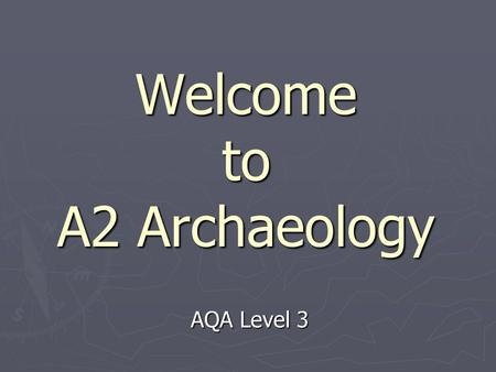 Welcome to A2 Archaeology AQA Level 3. What is Archaeology? ► The study of past societies by their material remains.  Physical evidence - above & below.