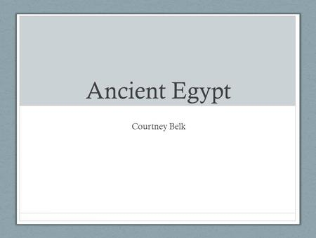 Ancient Egypt Courtney Belk. Goals Understanding how the Egyptian civilization emerged and evolved Understanding how the political, cultural, and social.