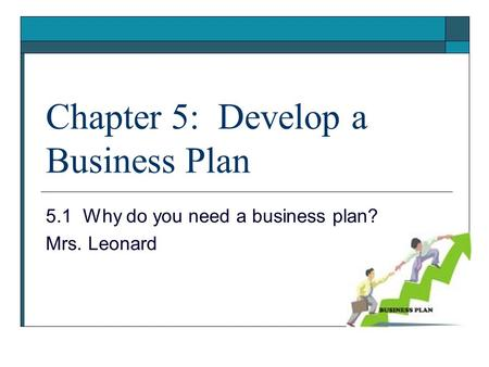 Chapter 5: Develop a Business Plan 5.1 Why do you need a business plan? Mrs. Leonard.