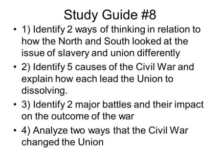 Study Guide #8 1) Identify 2 ways of thinking in relation to how the North and South looked at the issue of slavery and union differently 2) Identify 5.