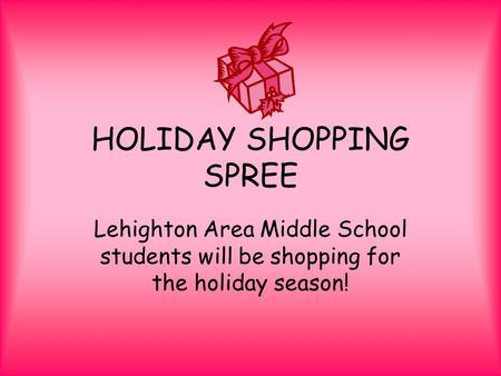 HOLIDAY SHOPPING SPREE Lehighton Area Middle School students will be shopping for the holiday season!