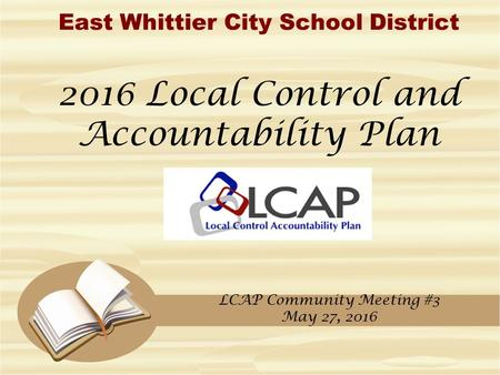 East Whittier City School District 2016 Local Control and Accountability Plan LCAP Community Meeting #3 May 27, 2016.