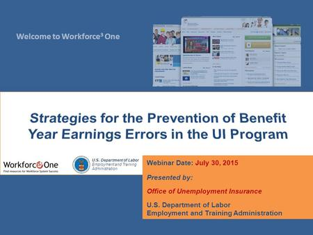 Welcome to Workforce 3 One U.S. Department of Labor Employment and Training Administration Webinar Date: July 30, 2015 Presented by: Office of Unemployment.