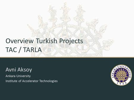 Overview Turkish Projects TAC / TARLA Avni Aksoy Ankara University Institute of Accelerator Technologies.