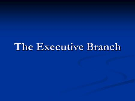 The Executive Branch GPS SSCG12 The student will analyze the various roles played by the President of the United States; include Commander-in-Chief of.
