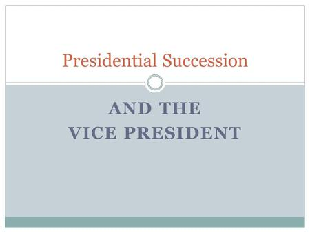 AND THE VICE PRESIDENT Presidential Succession.
