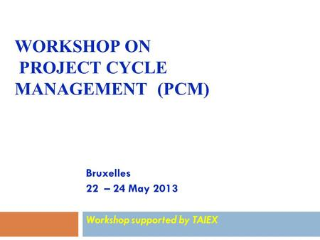 WORKSHOP ON PROJECT CYCLE MANAGEMENT (PCM) Bruxelles 22 – 24 May 2013 Workshop supported by TAIEX.