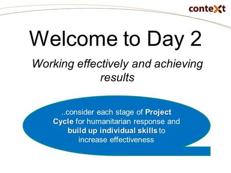 Welcome to Day 2 Working effectively and achieving results Project Cycle build up individual skills..consider each stage of Project Cycle for humanitarian.