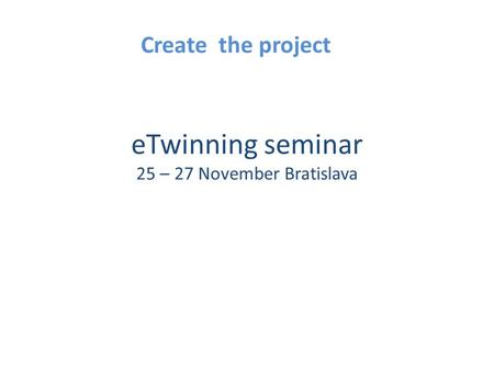 ETwinning seminar 25 – 27 November Bratislava Create the project.