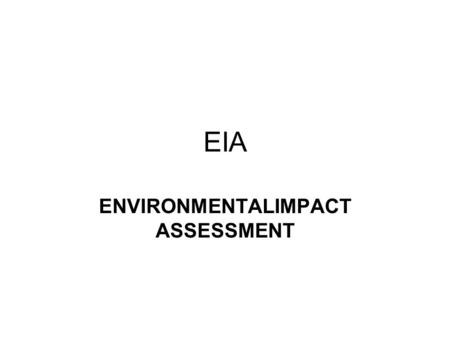 EIA ENVIRONMENTALIMPACT ASSESSMENT. Definition of Environmental Impact Assessment (EIA) Environmental Impact Assessment can be defined as: - The process.