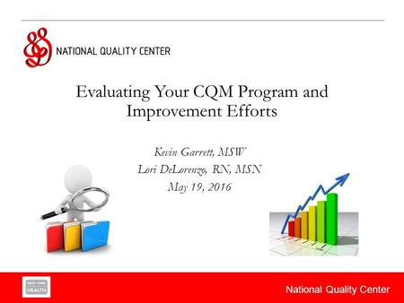 National Quality Center Evaluating Your CQM Program and Improvement Efforts Kevin Garrett, MSW Lori DeLorenzo, RN, MSN May 19, 2016.
