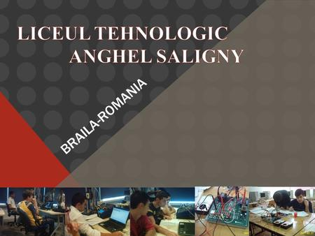 "BRAILA-ROMANIA. LICEUL TEHNOLOGIC "" ANGHEL SALIGNY"" PROVIDES QUALIFICATIONS ON: ELECTRICAL FIELD: ELECTRONICS AND AUTOMATION TECHNICIANS ON COMPUTERS."