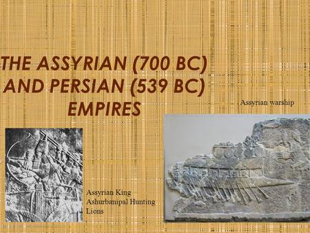 THE ASSYRIAN (700 BC) AND PERSIAN (539 BC) EMPIRES