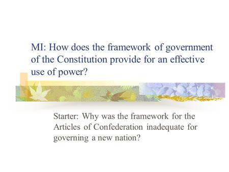 MI: How does the framework of government of the Constitution provide for an effective use of power? Starter: Why was the framework for the Articles of.