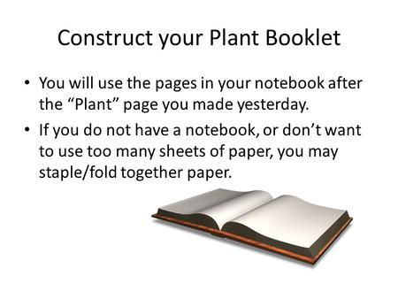 "Construct your Plant Booklet You will use the pages in your notebook after the ""Plant"" page you made yesterday. If you do not have a notebook, or don't."