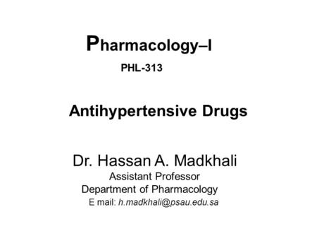 P harmacology–I PHL-313 Antihypertensive Drugs Dr. Hassan A. Madkhali Assistant Professor Department of Pharmacology E mail: