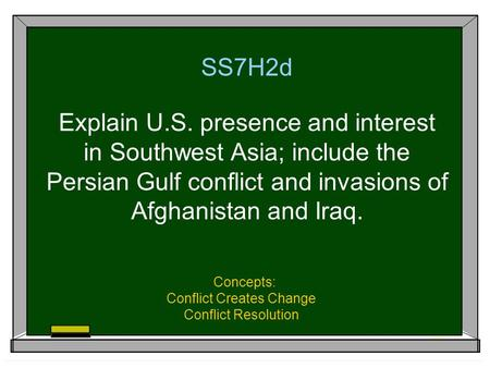 SS7H2d Explain U.S. presence and interest in Southwest Asia; include the Persian Gulf conflict and invasions of Afghanistan and Iraq. Concepts: Conflict.