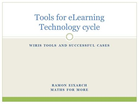 WIRIS TOOLS AND SUCCESSFUL CASES RAMON EIXARCH MATHS FOR MORE Tools for eLearning Technology cycle.
