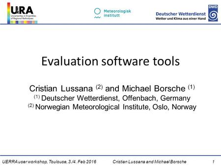 UERRA user workshop, Toulouse, 3./4. Feb 2016Cristian Lussana and Michael Borsche 1 Evaluation software tools Cristian Lussana (2) and Michael Borsche.