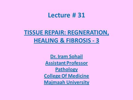 Lecture # 31 TISSUE REPAIR: REGNERATION, HEALING & FIBROSIS - 3 Dr. Iram Sohail Assistant Professor Pathology College Of Medicine Majmaah University.
