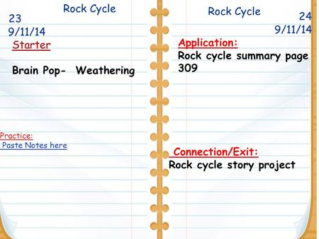 Rock Cycle 24 Starter Brain Pop- Weathering Rock Cycle 9/11/14 Application: Rock cycle summary page 309 Connection/Exit: Rock cycle story project Practice: