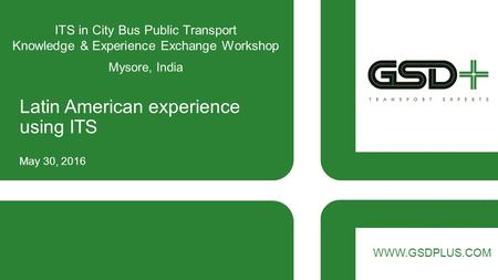 WWW.GSDPLUS.COM ITS in City Bus Public Transport Knowledge & Experience Exchange Workshop Mysore, India Latin American experience using ITS May 30, 2016.