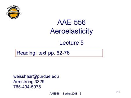 AAE556 – Spring 2008 - 5 5-1 Armstrong 3329 765-494-5975 AAE 556 Aeroelasticity Lecture 5 Reading: text pp. 62-76.