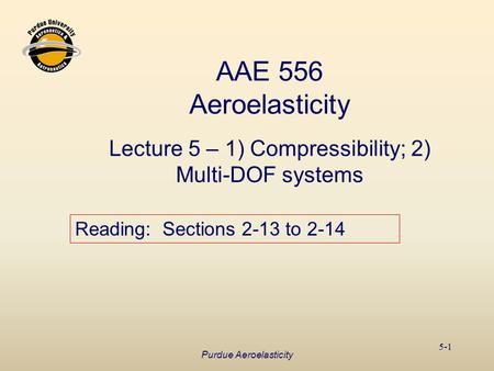 Purdue Aeroelasticity 5-1 AAE 556 Aeroelasticity Lecture 5 – 1) Compressibility; 2) Multi-DOF systems Reading: Sections 2-13 to 2-14.