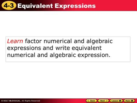 4-3 Equivalent Expressions Learn factor numerical and algebraic expressions and write equivalent numerical and algebraic expression.