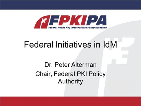 Federal Initiatives in IdM Dr. Peter Alterman Chair, Federal PKI Policy Authority.