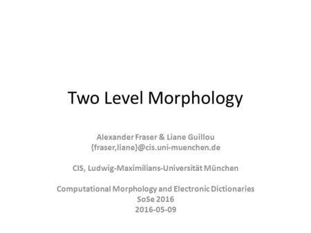 Two Level Morphology Alexander Fraser & Liane Guillou CIS, Ludwig-Maximilians-Universität München Computational Morphology.