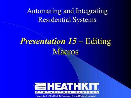 Copyright © 2005 Heathkit Company, Inc. All Rights Reserved Automating and Integrating Residential Systems Presentation 15 – Editing Macros.
