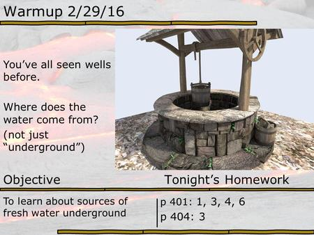"Warmup 2/29/16 You've all seen wells before. Where does the water come from? (not just ""underground"") Objective Tonight's Homework To learn about sources."