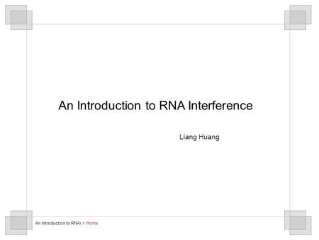 An Introduction to RNA Interference Liang Huang An Introduction to RNAi > Home.