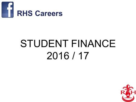 1 STUDENT FINANCE 2016 / 17 RHS Careers. 2 Financial Support Available 1.Tuition Fees Loan 2.Maintenance Loan 3.Maintenance Grant 4.Scholarships & Bursary.