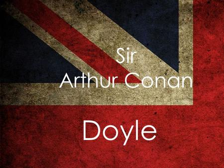 Sir Arthur Сonan Doyle. Sir Arthur Ignatius Conan Doyle was a Scottish and England physician and writer.