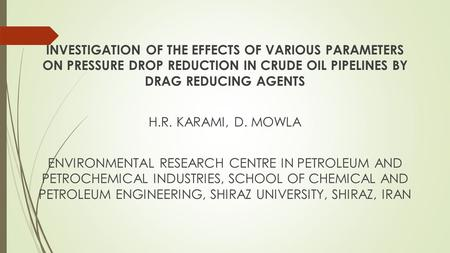 INVESTIGATION OF THE EFFECTS OF VARIOUS PARAMETERS ON PRESSURE DROP REDUCTION IN CRUDE OIL PIPELINES BY DRAG REDUCING AGENTS H.R. KARAMI, D. MOWLA ENVIRONMENTAL.