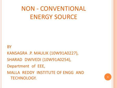 NON - CONVENTIONAL ENERGY SOURCE BY KANSAGRA.P. MAULIK (10W91A0227), SHARAD DWIVEDI (10W91A0254), Department of EEE, MALLA REDDY INSTITUTE OF ENGG AND.