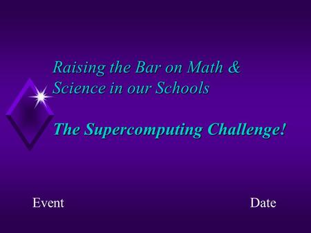 Raising the Bar on Math & Science in our Schools The Supercomputing Challenge! EventDate.