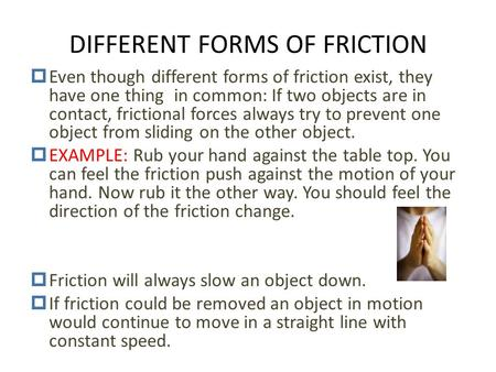 DIFFERENT FORMS OF FRICTION  Even though different forms of friction exist, they have one thing in common: If two objects are in contact, frictional.