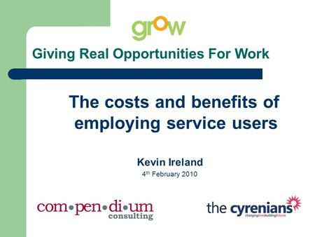Giving Real Opportunities For Work The costs and benefits of employing service users Kevin Ireland 4 th February 2010.
