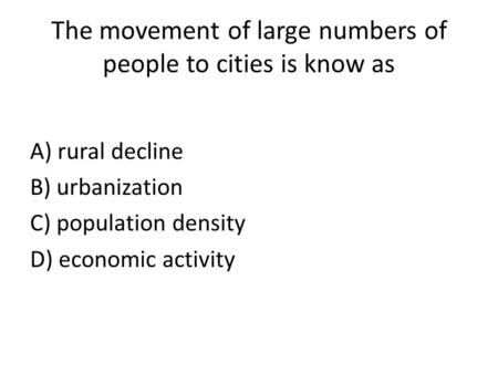 The movement of large numbers of people to cities is know as A) rural decline B) urbanization C) population density D) economic activity.