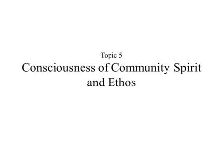 Topic 5 Consciousness of Community Spirit and Ethos.