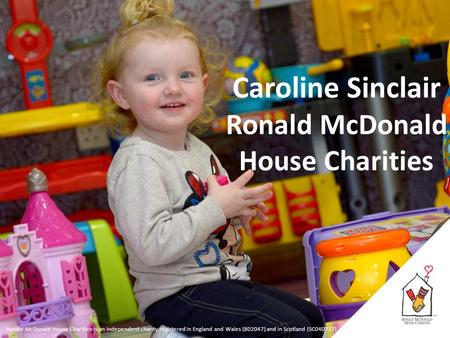 Ronald McDonald House Charities is an independent charity registered in England and Wales (802047) and in Scotland (SC040717) Caroline Sinclair Ronald.