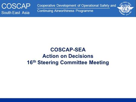 Cooperative Development of Operational Safety and Continuing Airworthiness Programme COSCAP South East Asia COSCAP-SEA Action on Decisions 16 th Steering.
