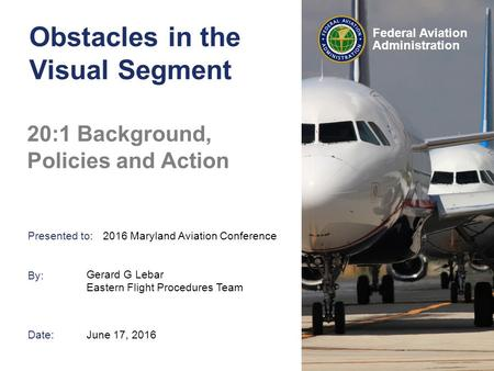 Presented to: By: Date: Federal Aviation Administration Obstacles in the Visual Segment 20:1 Background, Policies and Action Gerard G Lebar Eastern Flight.