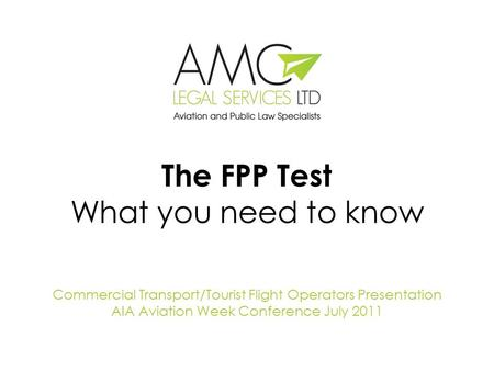 The FPP Test What you need to know Commercial Transport/Tourist Flight Operators Presentation AIA Aviation Week Conference July 2011.