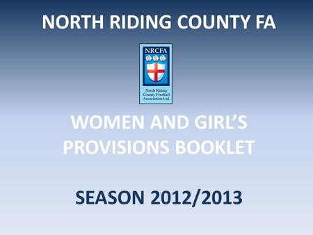 NORTH RIDING COUNTY FA WOMEN AND GIRL'S PROVISIONS BOOKLET SEASON 2012/2013.