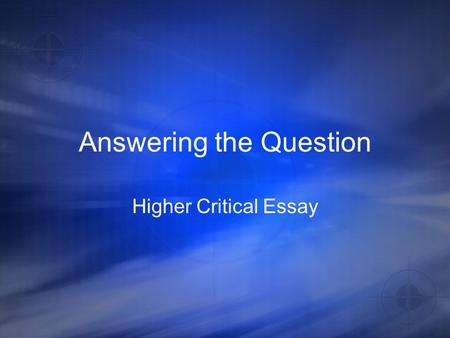 Answering the Question Higher Critical Essay. Topic Sentences These should not describe plot They should mention the audience And should use key words.