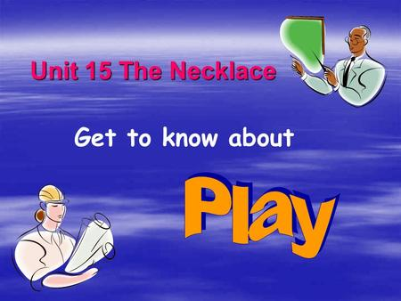 Unit 15 The Necklace Get to know about The Elements of A Play  1.  1. Actors & Actress  2.  2. monologue, dialogue, conversation  3.  3. setting.